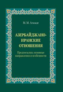 Агазаде М. М. Азербайджано-иранские отношения: Предпосылки, основные направления и особенности.