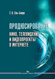 Эль-Бакри Т. В.  Продюсирование. Кино, телевидение и видеопроекты в Интернете