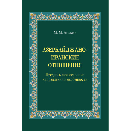 Агазаде М. М. Азербайджано-иранские отношения: Предпосылки, основные направления и особенности