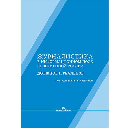 Лазутина Г. В. (Под ред). Журналистика в информационном поле современной России: должное и реальное.