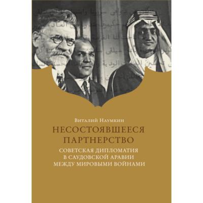 Наумкин В. В. Несостоявшееся партнерство. Советская дипломатия в Саудовской Аравии между мировыми войнами