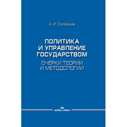Соловьев А. И. Политика и управление государством: Очерки теории и методологии