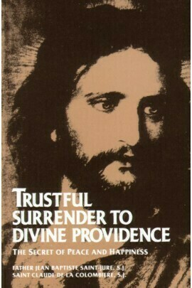 Trustful Surrender to Divine Providence: The Secret of Peace and Happiness by Fr Jean Baptiste and Saint Claude de la Colombiere