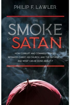The Smoke of Satan: How Corrupt and Cowardly Bishops Betrayed Christ, His Church, and the Faithful . . . and What Can Be Done About It by Philip F. Lawler