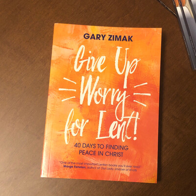 Give Up Worry for Lent: 40 Days to Finding Peace in Christ by Gary Zimak