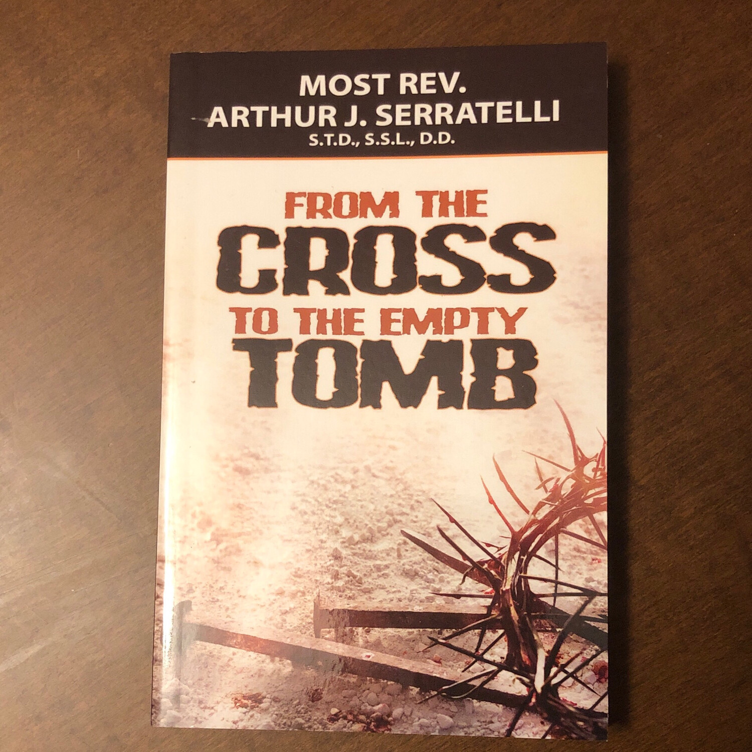 From the Cross to the Empty Tomb by Rev. Arthur J Serratelli