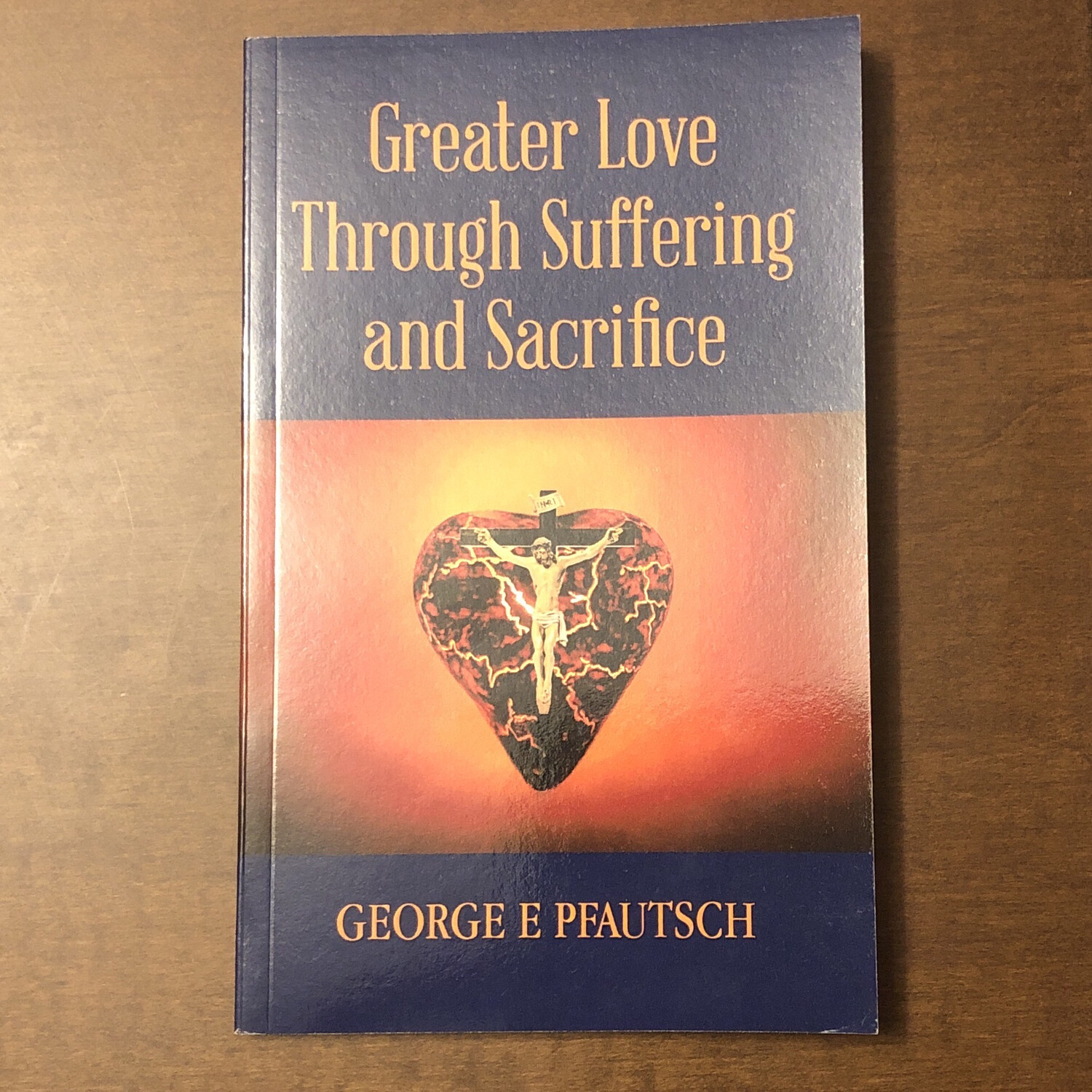 Greater Love Through Suffering and Sacrifice by George E Pfautsch
