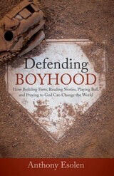 Defending Boyhood: How Building Forts, Reading Stories, Playing Ball, And Praying To God Can Change The World by Anthony Esolen, PhD