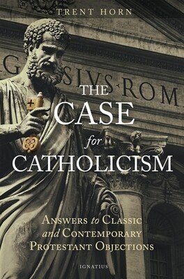 Case for Catholicism: Answers to Classic and Contemporary Protestant Objections
