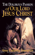 The Dolorous Passion of Our Lord Jesus Christ: From the Visions of Anne Catherine Emmerich