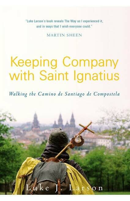 Keeping Company with Saint Ignatius: Walking the Camino de Santiago de Compostela