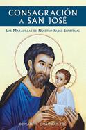 CONSAGRACIÓN A SAN JOSÉ: LAS MARAVILLAS DE NUESTRO PADRE ESPIRITUAL (SPANISH VERSION)