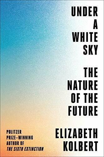Kolbert, Elizabeth- Under A White Sky The Nature of the Future
