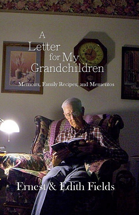 A Letter for My Grandchildren: Memoirs, Family Recipes, and Mementos, by Ernest and Edith Fields