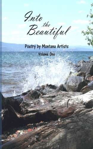 """""""Into the Beautiful"""" (Poetry by Montana Artists, Vol I, 2015)"""