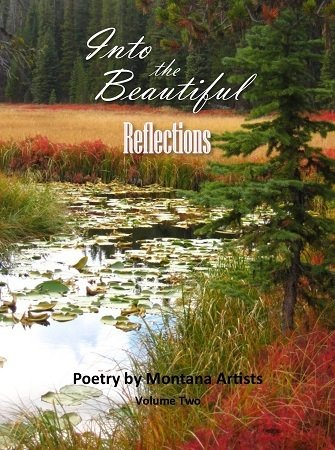 Into the Beautiful: Reflections (Poetry by Montana Artists, Vol. II, 2016)