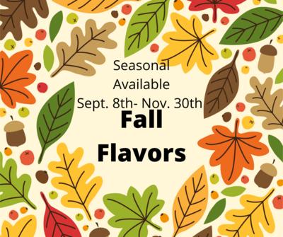 Fall flavors (Seasonal) Sept. 8th-Nov.30th