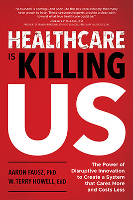 Healthcare Is Killing Us: The Power of Disruptive Innovation to Create a System that Cares More and Costs Less