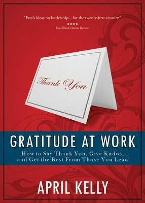 Gratitude at Work: How to Say Thank You, Give Kudos, and Get the Best From Those You Lead