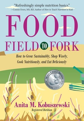 Food, Field to Fork: How to Grow Sustainably, Shop Wisely, Cook Nutritiously, and Eat Deliciously