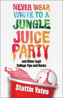 Never Wear White to a Jungle Juice Party and Other Legit College Tips and Hacks