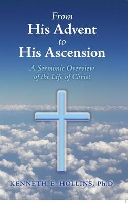 From His Advent to His Ascension A Sermonic Overview of the Life of Christ by Dr. Kenneth E. Hollins
