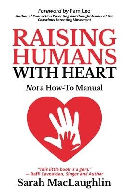 Raising Humans with Heart: Not A How To Manual By Sarah Maclaughlin