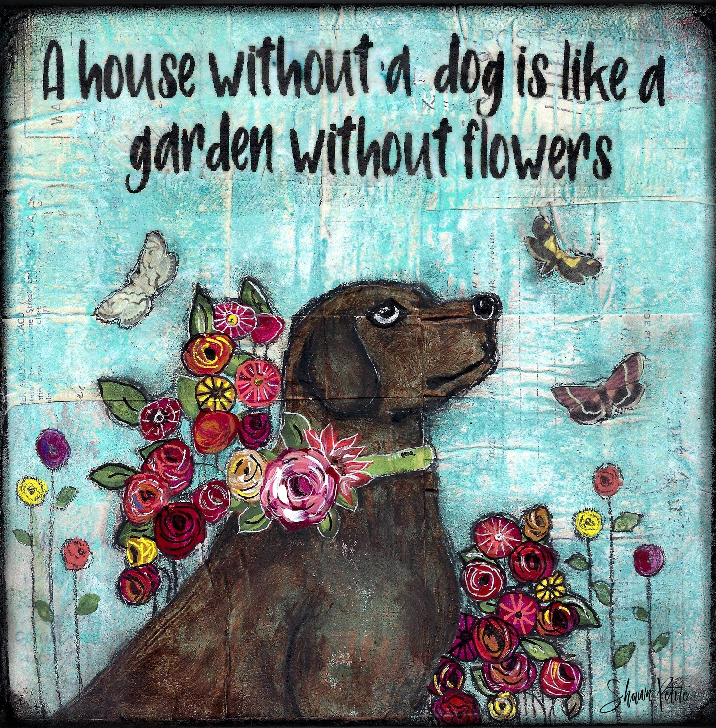 """A house without a dog is like a garden without Flowers"" Print on Wood and Print to be Framed"
