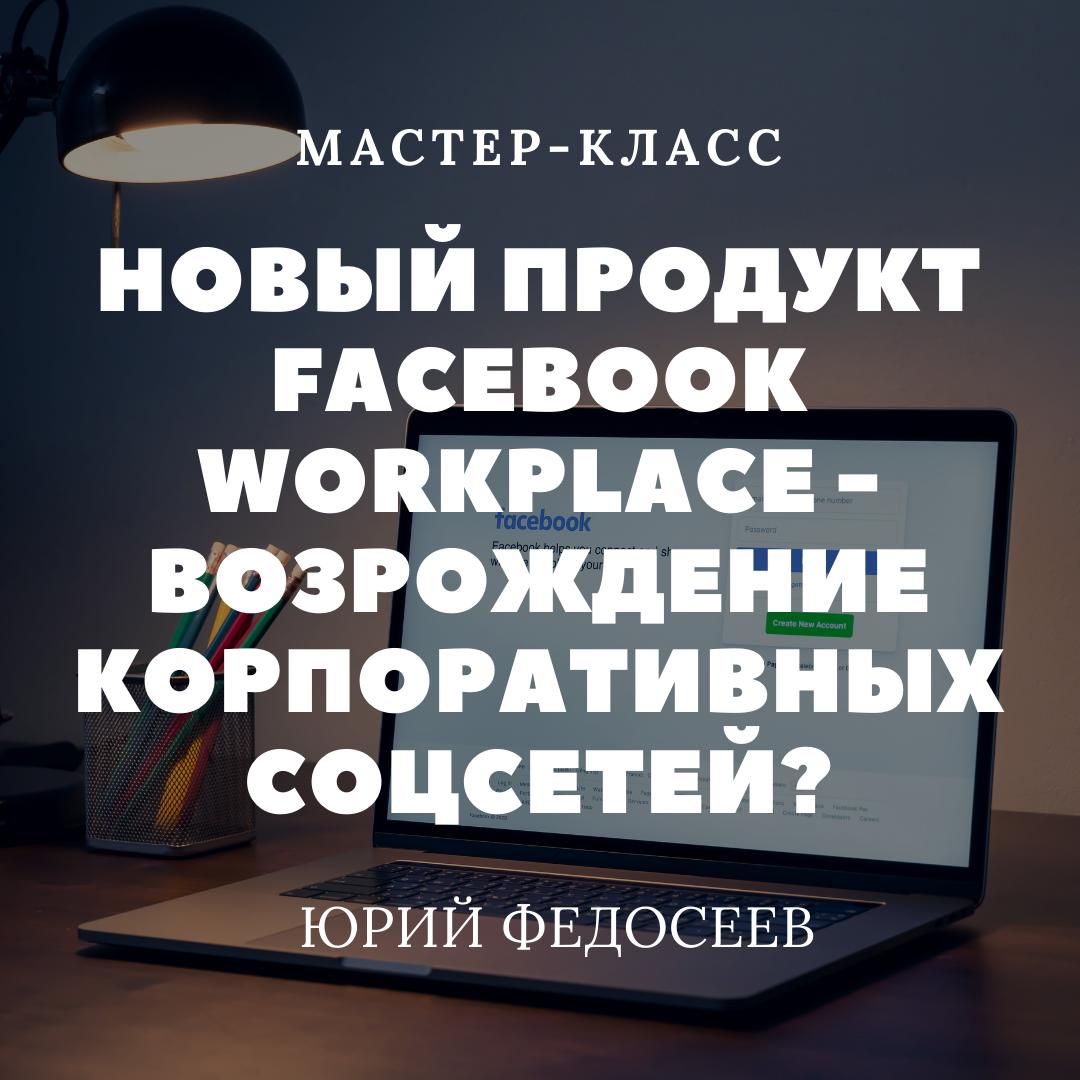 Новый продукт Facebook Workplace - возрождение корпоративных соцсетей?