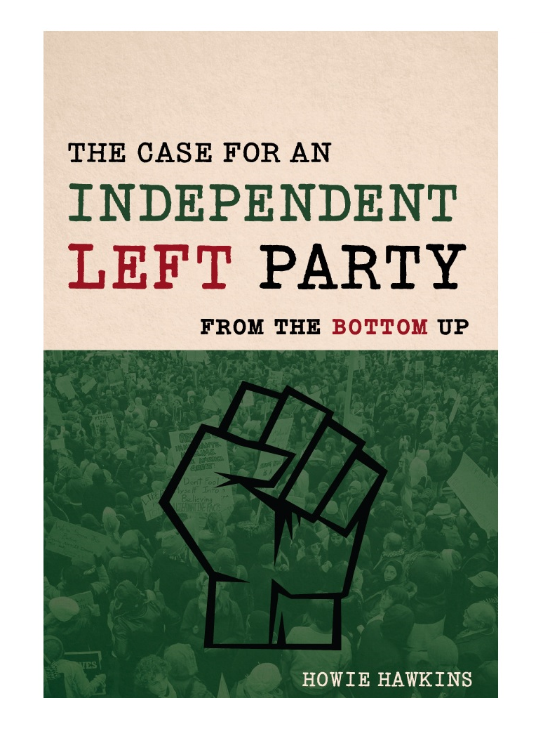 The Case for an Independent Left Party: From the Bottom Up by Howie Hawkins