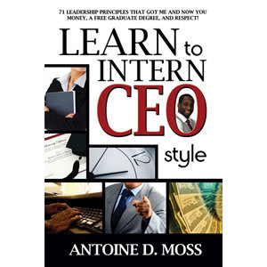 Learn to Intern CEO Style: 71 Leadership Principles that Got Me and Now You Money, A Free Graduate Degree, and Respect!