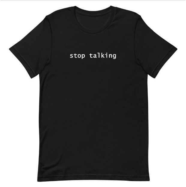 Stop Talking Shirt