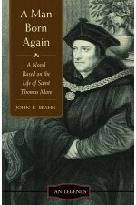 A Man Born Again - A Novel based on the life of St Thomas More