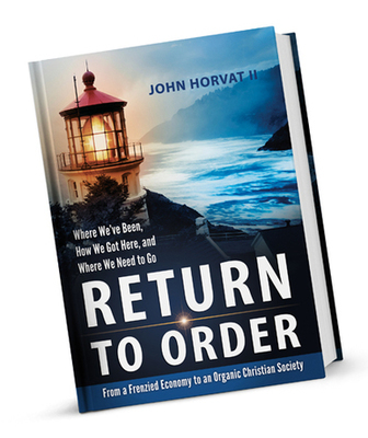 Return to Order: From A Frenzied Economy to An Organic Christian Society