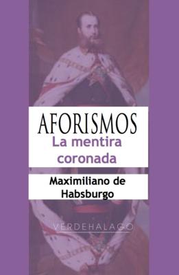 Maximiliano de Habsburgo, La mentira coronada. Aforismos. Minilibro