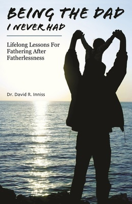 Being The Dad I Never Had: Lifelong Lessons for Fathering After Fatherlessness (SOFT COVER)