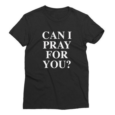 CAN I PRAY FOR YOU? (Ladies' Cut)