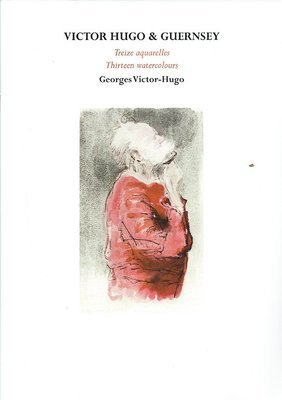 Victor Hugo & Guernsey: Treize Aquarelles/ Thirteen Watercolours