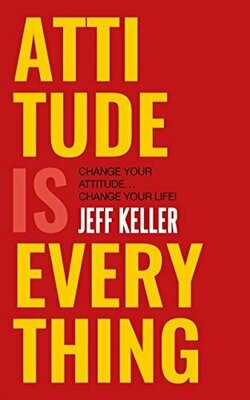 Attitude Is Everything: Change Your Attitude ... Change Your Life! by Jeff Keller
