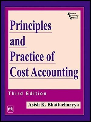 Principles and Practice of Cost Accounting by Bhattacharya