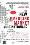 The New Emerging Market Multinationals Four Strategies for Disrupting Markets and Building Brands by Amitava Chattopadhyay