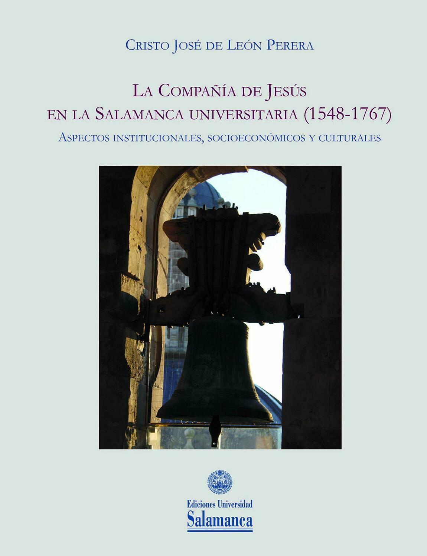 La Compañía de Jesús en la Salamanca universitaria (1548-1767): Aspectos institucionales, socioeconómicos y culturales
