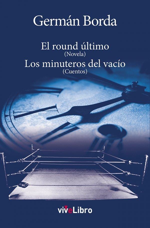 El round último (Novela). Los minuteros del vacío (Cuentos)