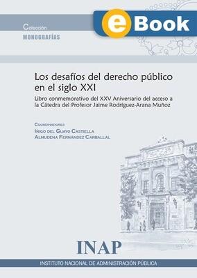 Los desafíos del derecho público del siglo XXI : libro conmemorativo del XX Aniversario del acceso a la Cátedra del Profesor Jaime Rodríguez-Arana Muñoz - EBOOK
