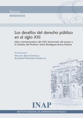 Los desafíos del derecho público del siglo XXI : libro conmemorativo del XX Aniversario del acceso a la Cátedra del Profesor Jaime Rodríguez-Arana Muñoz