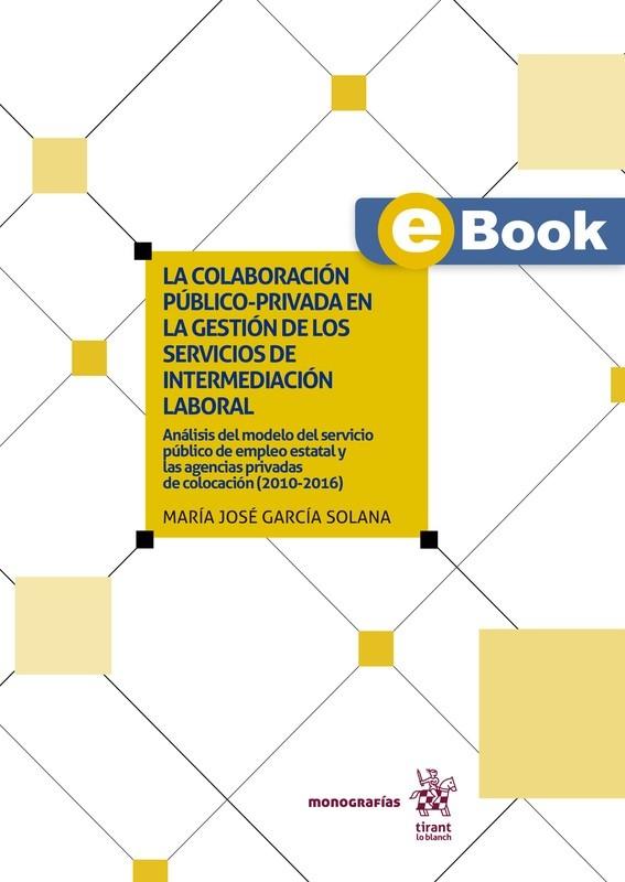 La colaboración público-privada en la gestión de los servicios de intermediación laboral: Análisis del modelo del servicio público de empleo estatal y las agencias privadas de colocación - EBOOK