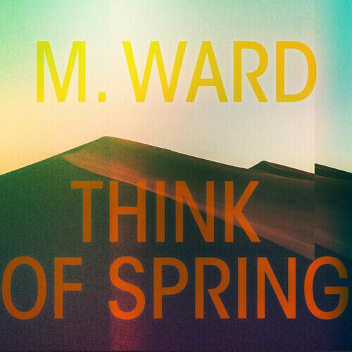 M. Ward / Think Of Spring