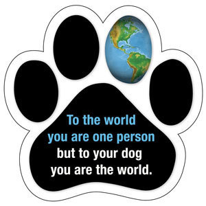 To your dog you are the world