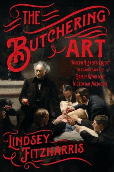 The Butchering Art: Joseph Lister's Quest to Transform the Grisly World of Victorian Medicine *SIGNED COPY*