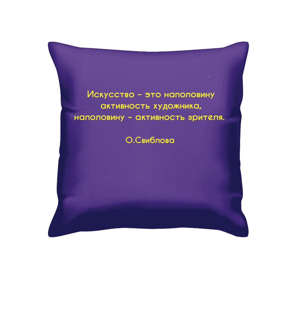 """Подушка с цитатой О. Свибловой """"Искусство - это наполовину активность художника, наполовину - активность зрителя."""""""